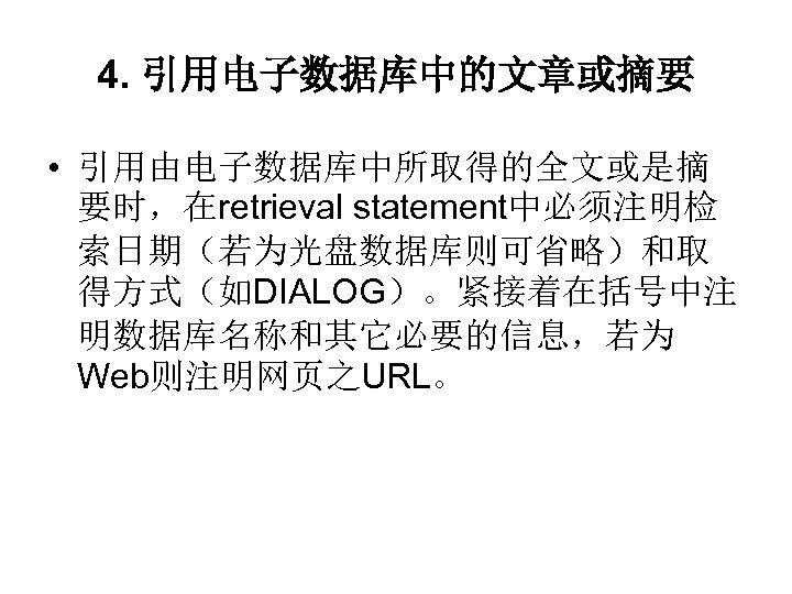 4. 引用电子数据库中的文章或摘要 • 引用由电子数据库中所取得的全文或是摘 要时,在retrieval statement中必须注明检 索日期(若为光盘数据库则可省略)和取 得方式(如DIALOG)。紧接着在括号中注 明数据库名称和其它必要的信息,若为 Web则注明网页之URL。