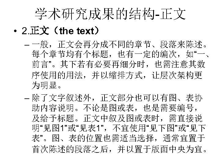 """学术研究成果的结构-正文 • 2. 正文(the text) – 一般,正文会再分成不同的章节、段落来陈述。 每个章节均有个标题,也有一定的编次,如""""一、 前言""""。其下若有必要再细分时,也需注意其数 序使用的用法,并以缩排方式,让层次架构更 为明显。 – 除了文字叙述外,正文部分也可以有图、表协 助内容说明。不论是图或表,也是需要编号,"""