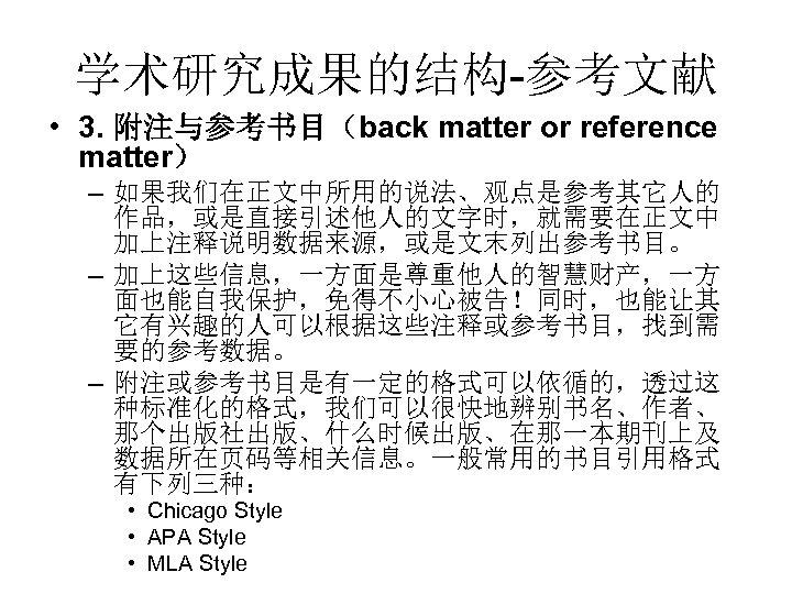 学术研究成果的结构-参考文献 • 3. 附注与参考书目(back matter or reference matter) – 如果我们在正文中所用的说法、观点是参考其它人的 作品,或是直接引述他人的文字时,就需要在正文中 加上注释说明数据来源,或是文末列出参考书目。 – 加上这些信息,一方面是尊重他人的智慧财产,一方