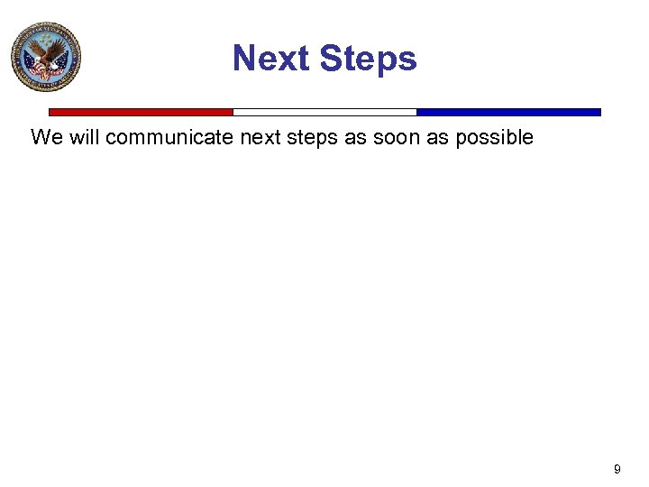 Next Steps We will communicate next steps as soon as possible 9