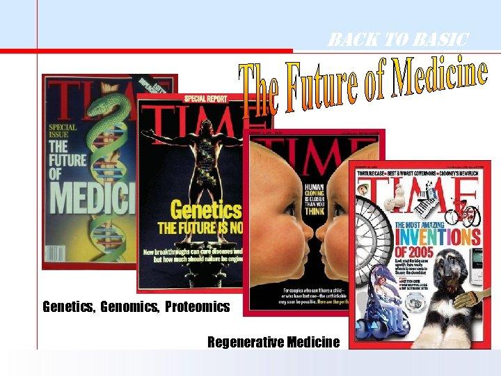 Back to Basic Genetics, Genomics, Proteomics Regenerative Medicine