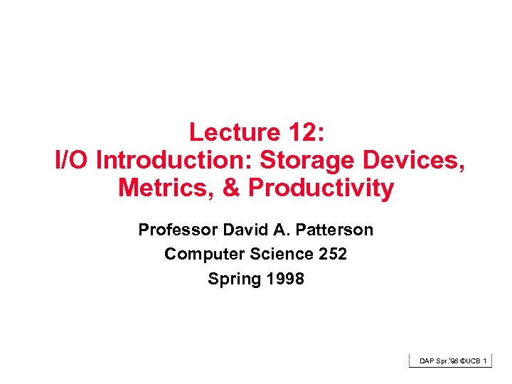 Lecture 12: I/O Introduction: Storage Devices, Metrics, & Productivity Professor David A. Patterson Computer