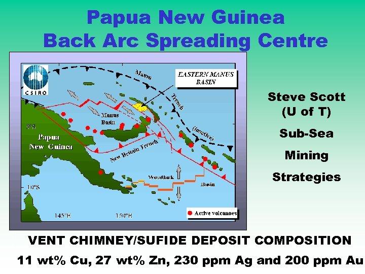 Papua New Guinea Back Arc Spreading Centre Steve Scott (U of T) Sub-Sea Mining