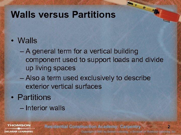 Walls versus Partitions • Walls – A general term for a vertical building component