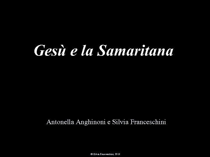 Gesù e la Samaritana Antonella Anghinoni e Silvia Franceschini © Silvia Franceschini, 2013