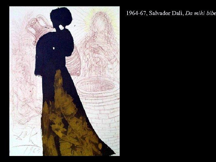 1964 -67, Salvador Dalì, Da mihi bibe