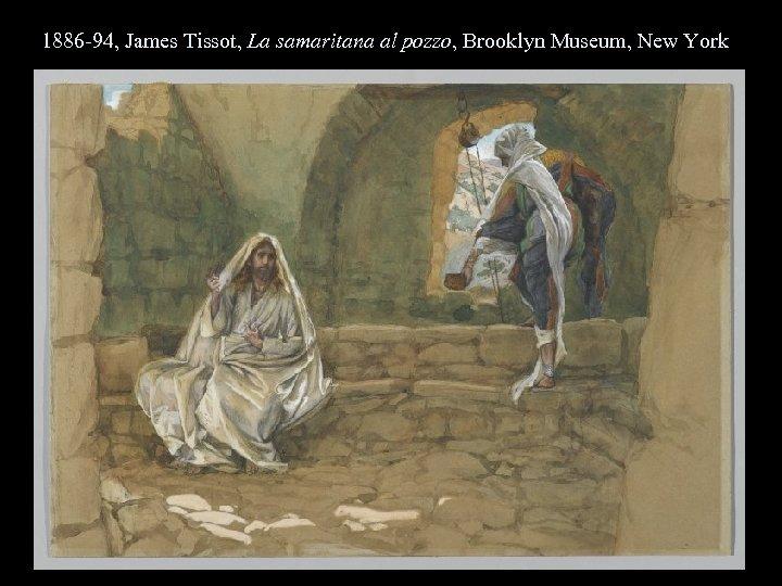 1886 -94, James Tissot, La samaritana al pozzo, Brooklyn Museum, New York
