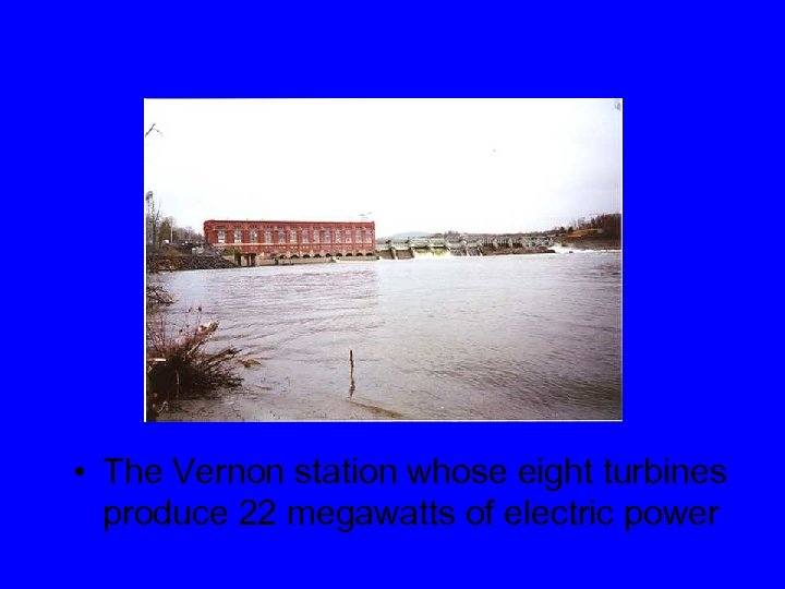 • The Vernon station whose eight turbines produce 22 megawatts of electric power