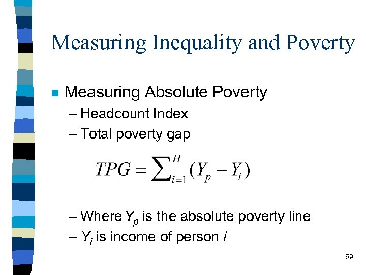 Measuring Inequality and Poverty n Measuring Absolute Poverty – Headcount Index – Total poverty
