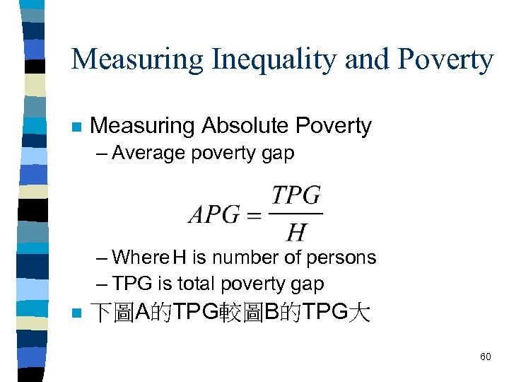 Measuring Inequality and Poverty n Measuring Absolute Poverty – Average poverty gap – Where