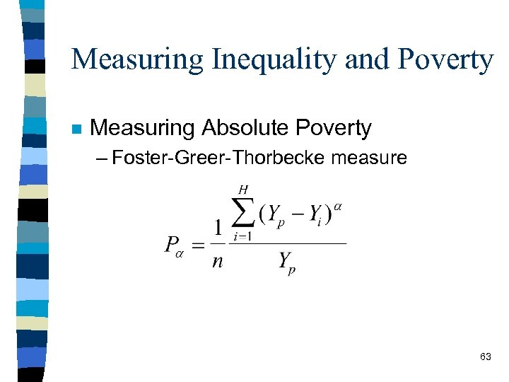 Measuring Inequality and Poverty n Measuring Absolute Poverty – Foster-Greer-Thorbecke measure 63