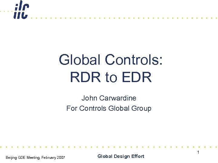 Global Controls: RDR to EDR John Carwardine For Controls Global Group Beijing GDE Meeting,