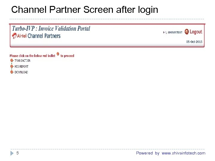 Channel Partner Screen after login ------------------------------------------------------- 5 Powered by www. shivainfotech. com