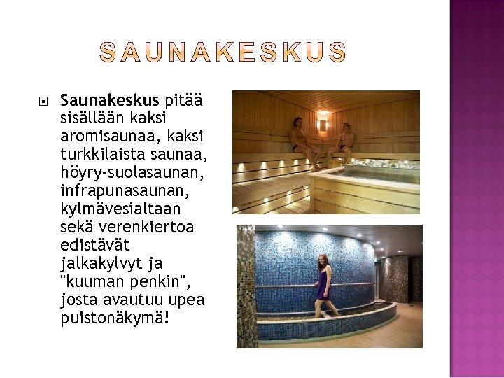 Saunakeskus pitää sisällään kaksi aromisaunaa, kaksi turkkilaista saunaa, höyry-suolasaunan, infrapunasaunan, kylmävesialtaan sekä verenkiertoa