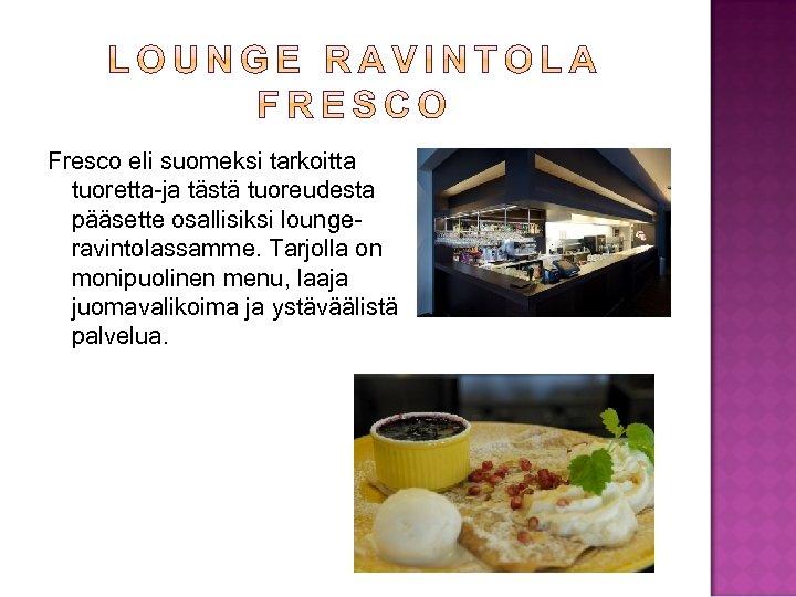 Fresco eli suomeksi tarkoitta tuoretta-ja tästä tuoreudesta pääsette osallisiksi loungeravintolassamme. Tarjolla on monipuolinen