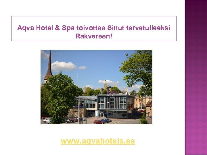 Aqva Hotel & Spa toivottaa Sinut tervetulleeksi Rakvereen! www. aqvahotels. ee