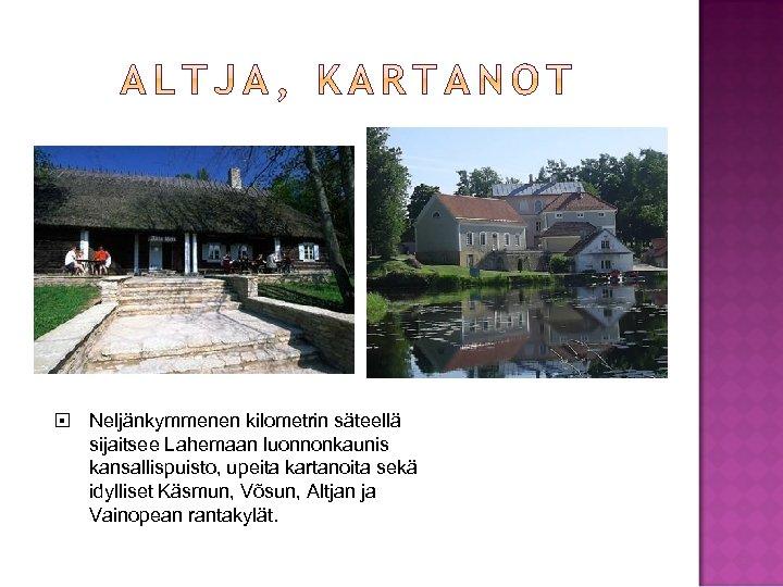 Neljänkymmenen kilometrin säteellä sijaitsee Lahemaan luonnonkaunis kansallispuisto, upeita kartanoita sekä idylliset Käsmun, Võsun,