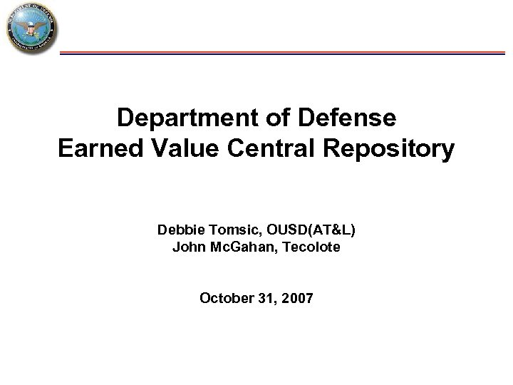 Department of Defense Earned Value Central Repository Debbie Tomsic, OUSD(AT&L) John Mc. Gahan, Tecolote