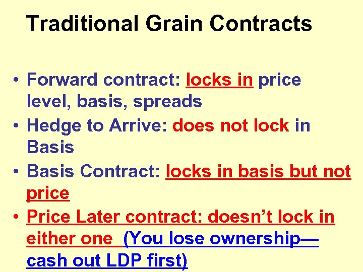 Traditional Grain Contracts • Forward contract: locks in price level, basis, spreads • Hedge