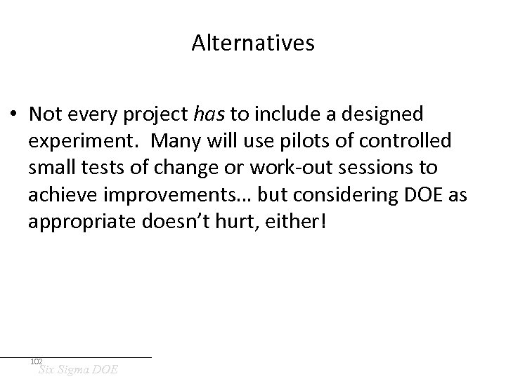 Alternatives • Not every project has to include a designed experiment. Many will use