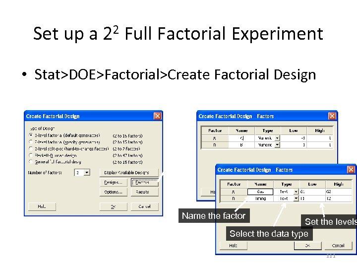 Set up a 22 Full Factorial Experiment • Stat>DOE>Factorial>Create Factorial Design Name the factor