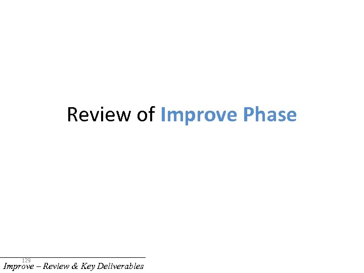 Review of Improve Phase 129 Improve – Review & Key Deliverables