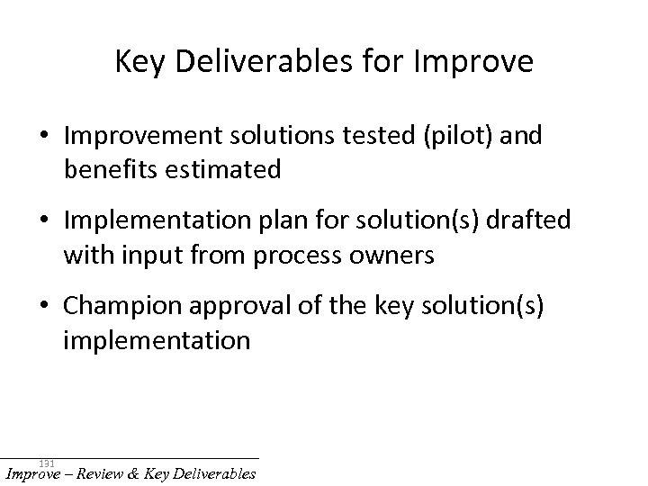 Key Deliverables for Improve • Improvement solutions tested (pilot) and benefits estimated • Implementation