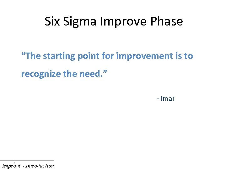 """Six Sigma Improve Phase """"The starting point for improvement is to recognize the need."""