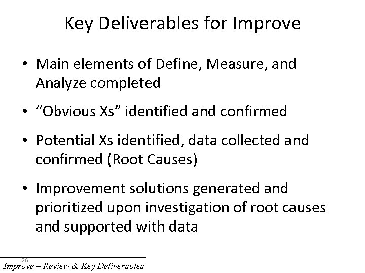Key Deliverables for Improve • Main elements of Define, Measure, and Analyze completed •