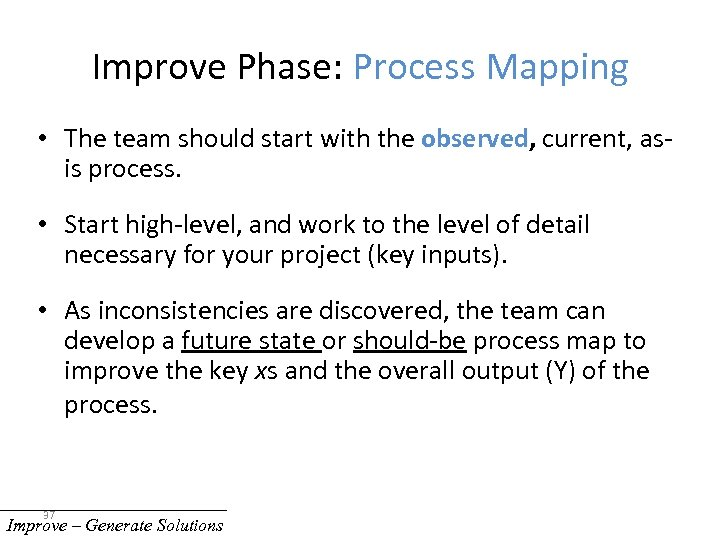 Improve Phase: Process Mapping • The team should start with the observed, current, asis