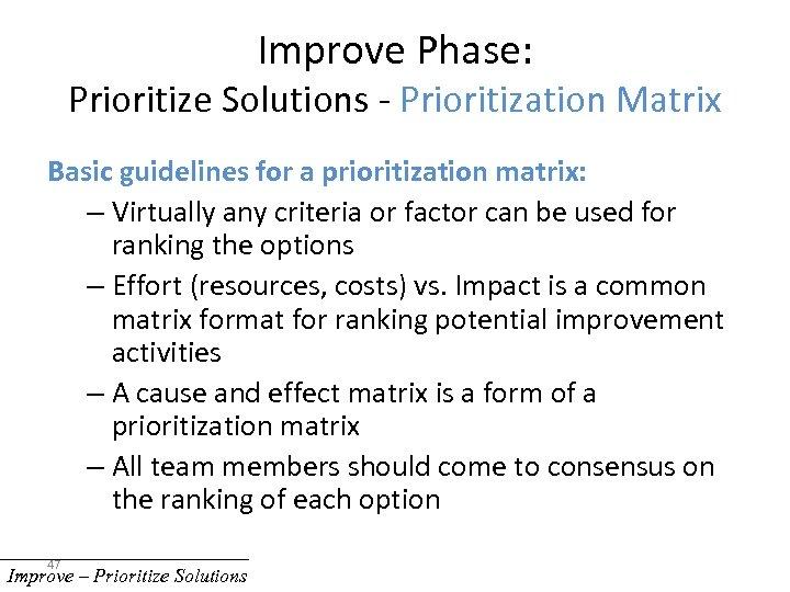 Improve Phase: Prioritize Solutions - Prioritization Matrix Basic guidelines for a prioritization matrix: –