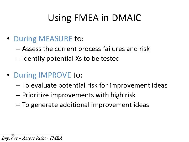 Using FMEA in DMAIC • During MEASURE to: – Assess the current process failures
