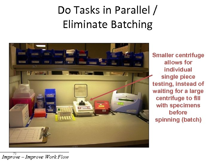Do Tasks in Parallel / Eliminate Batching Smaller centrifuge allows for individual single piece