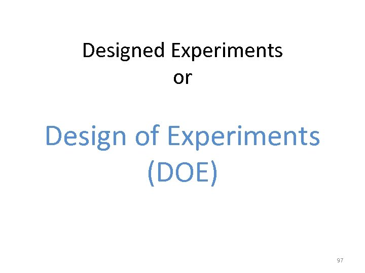 Designed Experiments or Design of Experiments (DOE) 97