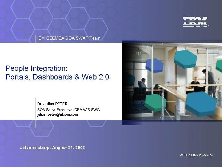 IBM CEEMEA SOA SWAT Team People Integration: Portals, Dashboards & Web 2. 0. Dr.