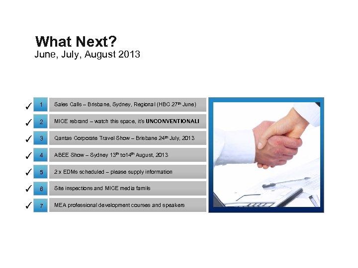 What Next? June, July, August 2013 ✓ 1 Sales Calls – Brisbane, Sydney, Regional