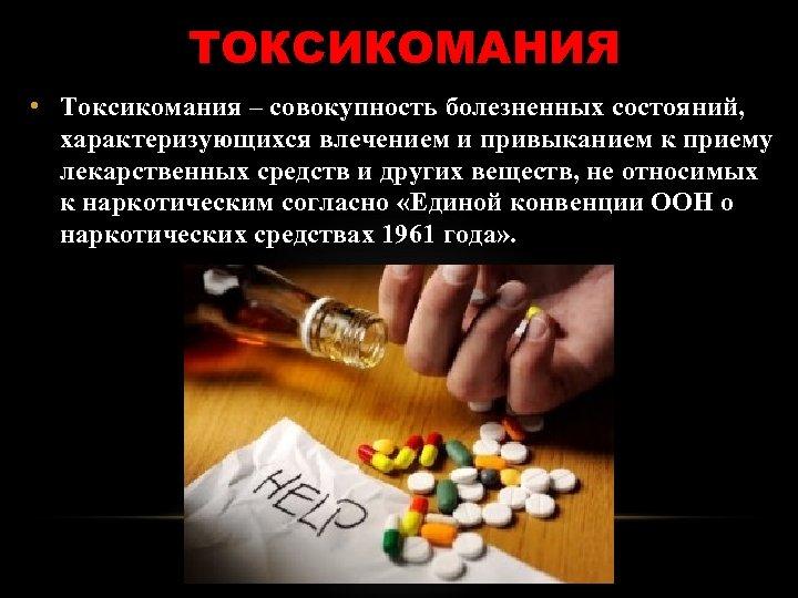 ТОКСИКОМАНИЯ • Токсикомания – совокупность болезненных состояний, характеризующихся влечением и привыканием к приему лекарственных