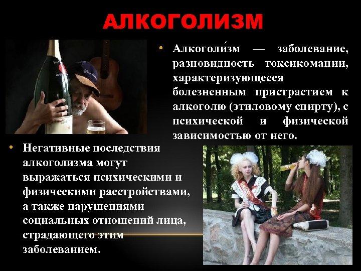 АЛКОГОЛИЗМ • Алкоголи зм — заболевание, разновидность токсикомании, характеризующееся болезненным пристрастием к алкоголю (этиловому