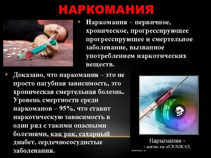 НАРКОМАНИЯ • Наркомания – первичное, хроническое, прогрессирующее и смертельное заболевание, вызванное употреблением наркотических веществ.
