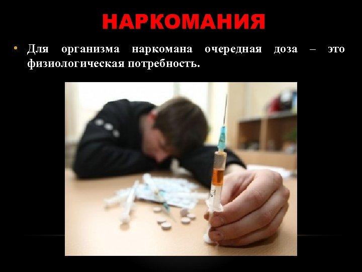 НАРКОМАНИЯ • Для организма наркомана очередная доза – это физиологическая потребность.