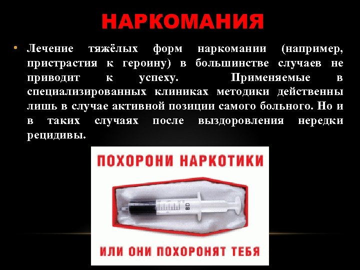 НАРКОМАНИЯ • Лечение тяжёлых форм наркомании (например, пристрастия к героину) в большинстве случаев не