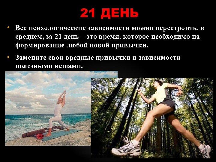 21 ДЕНЬ • Все психологические зависимости можно перестроить, в среднем, за 21 день –