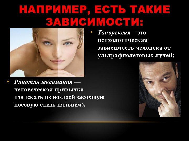 НАПРИМЕР, ЕСТЬ ТАКИЕ ЗАВИСИМОСТИ: • Танорексия – это психологическая зависимость человека от ультрафиолетовых лучей;