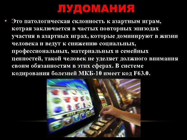 ЛУДОМАНИЯ • Это патологическая склонность к азартным играм, котрая заключается в частых повторных эпизодах