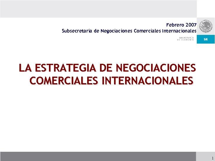 Febrero 2007 Subsecretaría de Negociaciones Comerciales Internacionales LA ESTRATEGIA DE NEGOCIACIONES COMERCIALES INTERNACIONALES 1