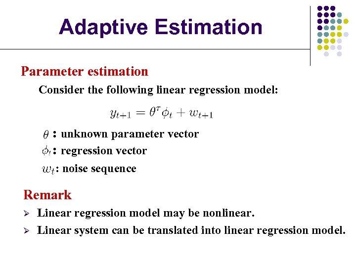 Adaptive Estimation Parameter estimation Consider the following linear regression model: : unknown parameter vector