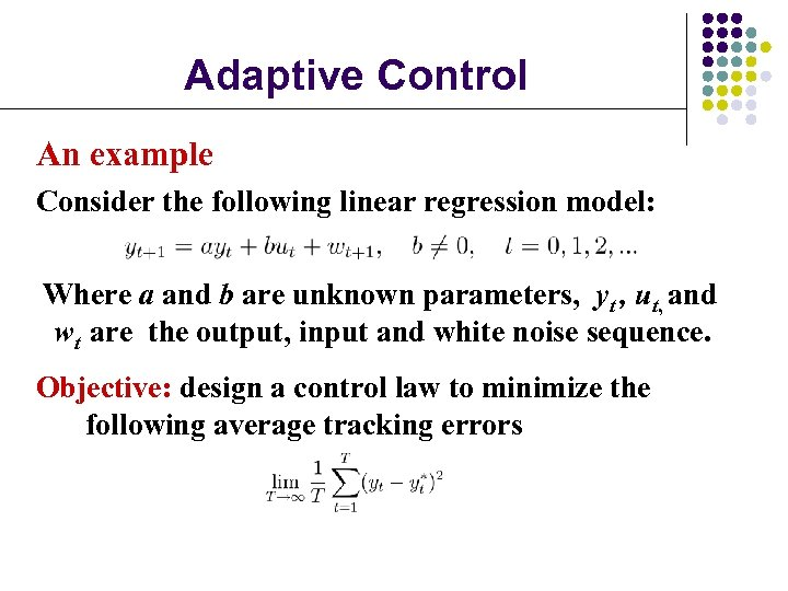 Adaptive Control An example Consider the following linear regression model: Where a and b