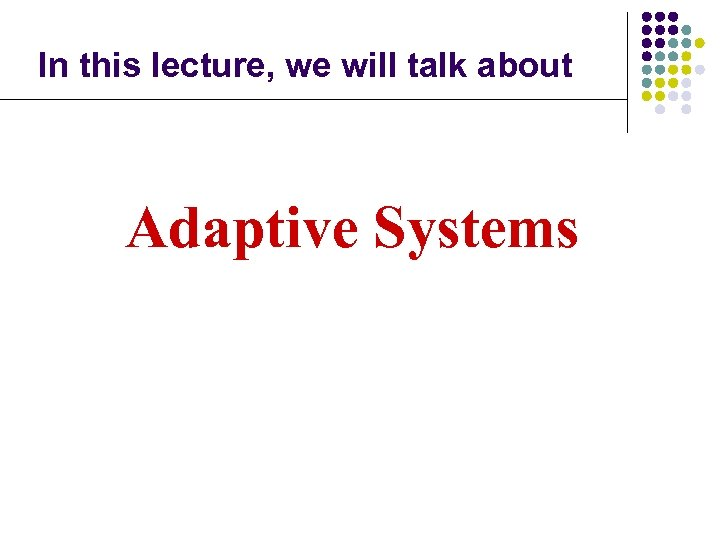 In this lecture, we will talk about Adaptive Systems