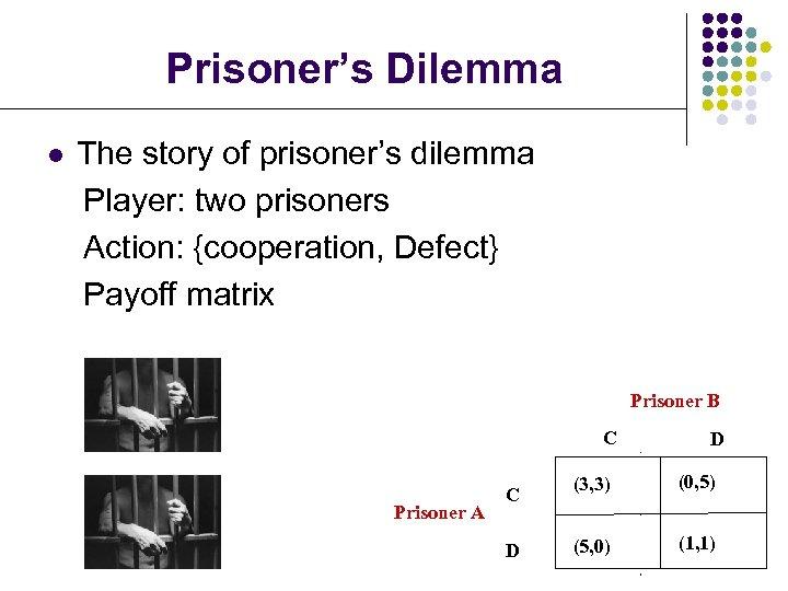 Prisoner's Dilemma l The story of prisoner's dilemma Player: two prisoners Action: {cooperation, Defect}