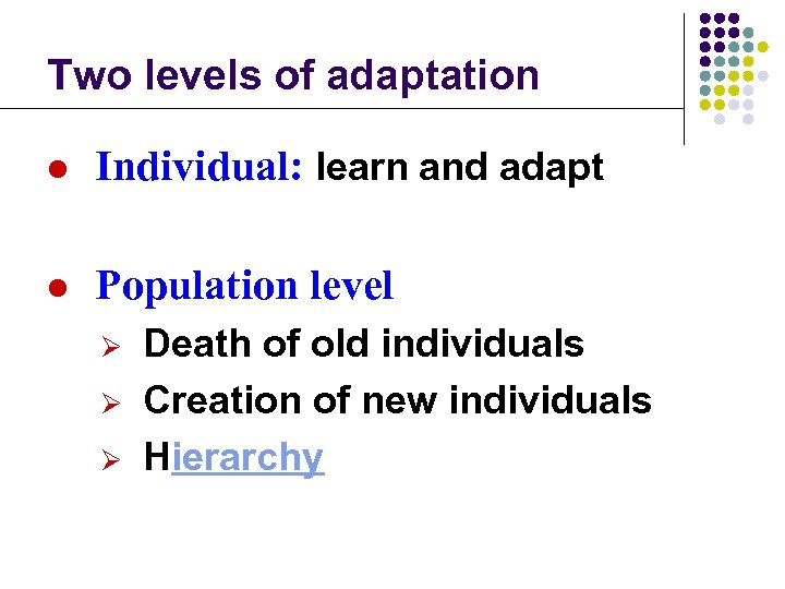 Two levels of adaptation l Individual: learn and adapt l Population level Ø Ø